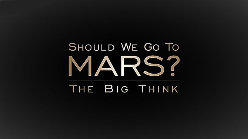The Big Think: Should We Go to Mars